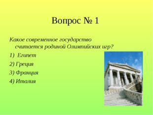 Вопрос № 1 Какое современное государство считается родиной Олимпийских игр? 1