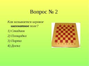 Вопрос № 2 Как называется игровое шахматное поле? 1) Стадион 2) Площадка 3) П