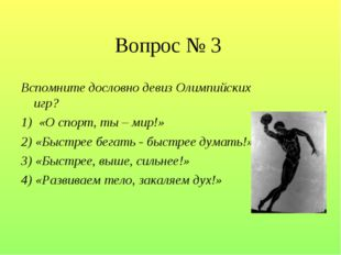 Вопрос № 3 Вспомните дословно девиз Олимпийских игр? 1) «О спорт, ты – мир!»