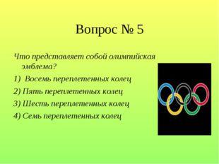 Вопрос № 5 Что представляет собой олимпийская эмблема? 1) Восемь переплетенн