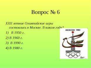 Вопрос № 6 XXII летние Олимпийские игры состоялись в Москве. В каком году? 1)