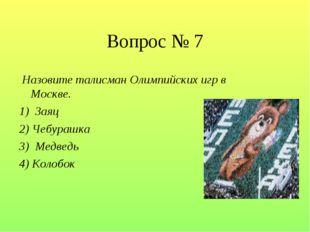 Вопрос № 7 Назовите талисман Олимпийских игр в Москве. 1) Заяц 2) Чебурашка