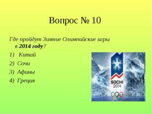 Вопрос № 10 Где пройдут Зимние Олимпийские игры в 2014 году? 1)  Китай 2) Со