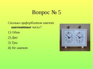 Вопрос № 5 Сколько циферблатов имеют шахматные часы? 1) Один 2) Два 3) Три 4)
