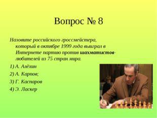 Вопрос № 8 Назовите российского гроссмейстера, который в октябре 1999 года вы