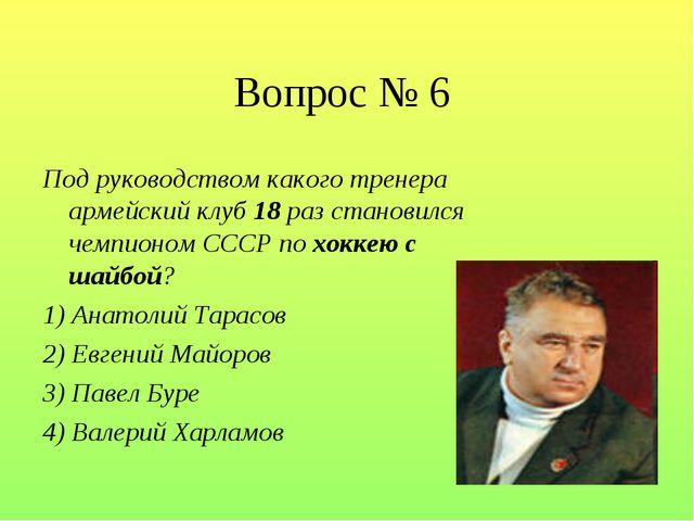 Вопрос № 6 Под руководством какого тренера армейский клуб 18 раз становился ч...