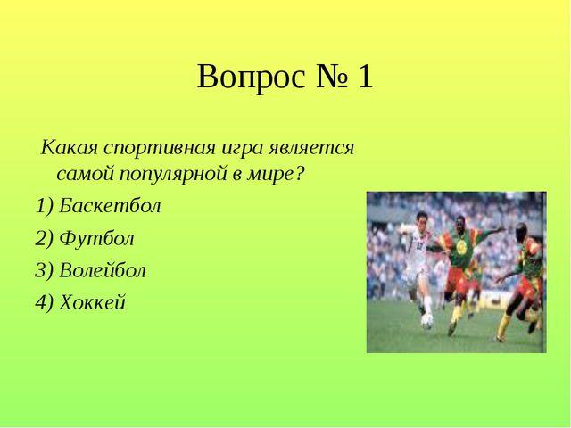 Вопрос № 1 Какая спортивная игра является самой популярной в мире? 1) Баскетб...