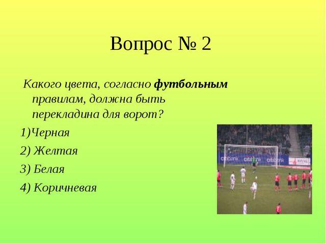 Вопрос № 2 Какого цвета, согласно футбольным правилам, должна быть перекладин...