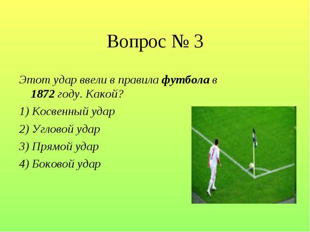 Вопрос № 3 Этот удар ввели в правила футбола в 1872 году. Какой? 1) Косвенный...