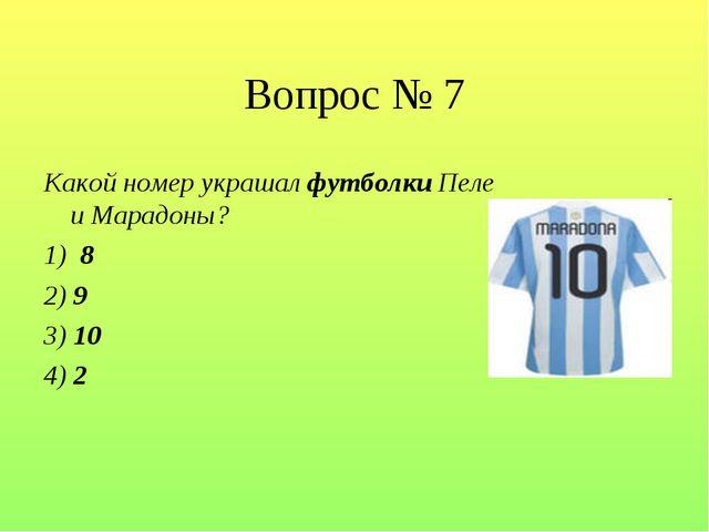 Вопрос № 7 Какой номер украшал футболки Пеле и Марадоны?  1) 8 2) 9 3) 10 4) 2