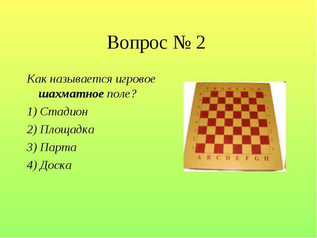 Вопрос № 2 Как называется игровое шахматное поле? 1) Стадион 2) Площадка 3) П...