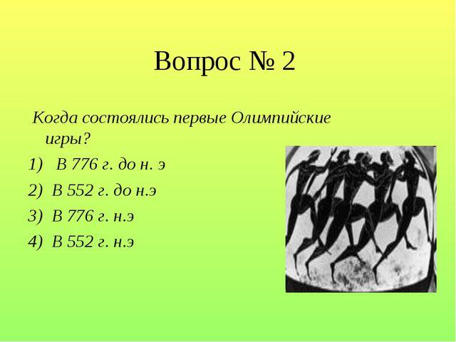 Вопрос № 2 Когда состоялись первые Олимпийские игры? 1)  В 776 г. до н. э 2)...