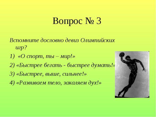 Вопрос № 3 Вспомните дословно девиз Олимпийских игр? 1) «О спорт, ты – мир!»...