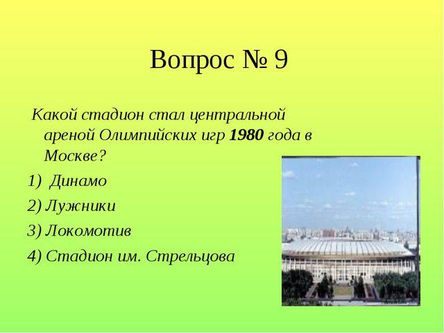 Вопрос № 9 Какой стадион стал центральной ареной Олимпийских игр 1980 года в...