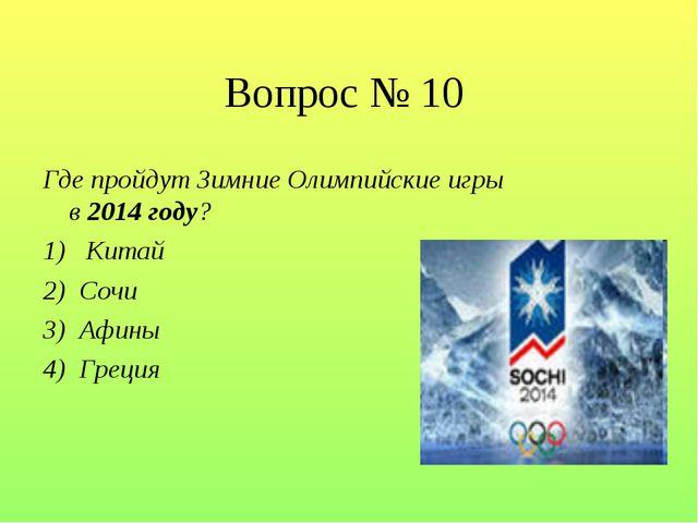 Вопрос № 10 Где пройдут Зимние Олимпийские игры в 2014 году? 1)  Китай 2) Со...