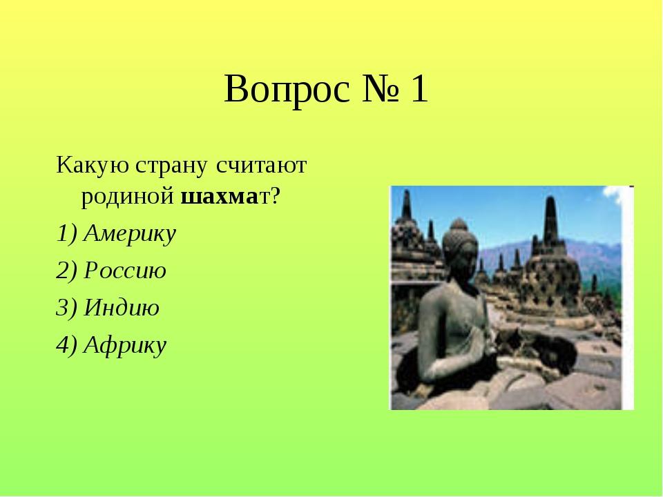 Вопрос № 1 Какую страну считают родиной шахмат? 1) Америку 2) Россию 3) Индию...