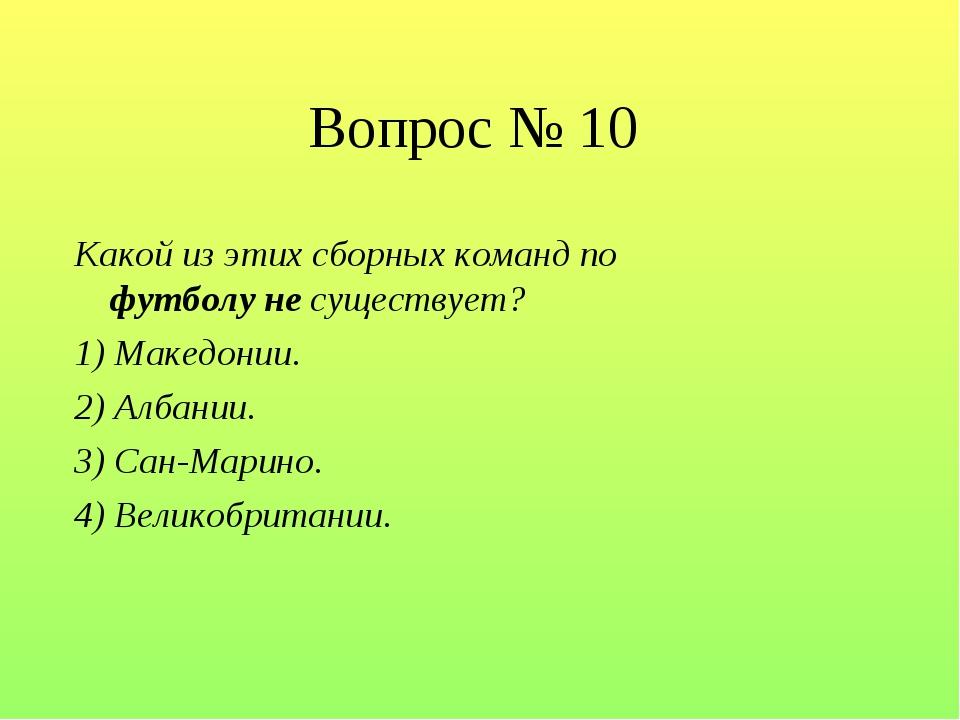 Вопрос № 10 Какой из этих сборных команд по футболу не существует? 1) Македон...