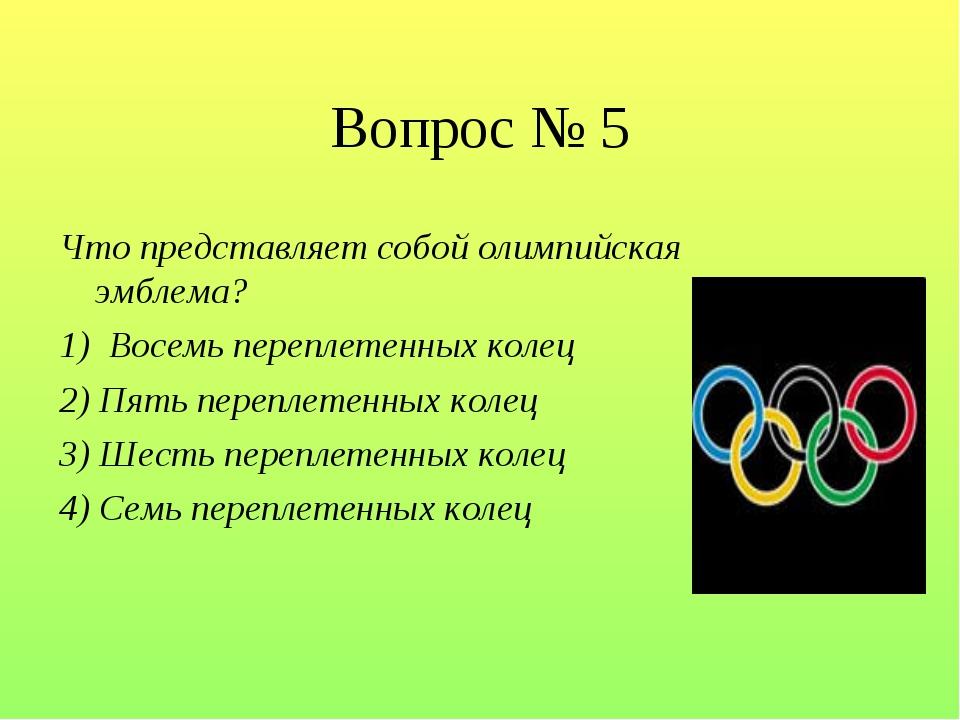 Вопрос № 5 Что представляет собой олимпийская эмблема? 1) Восемь переплетенн...