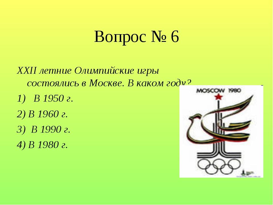 Вопрос № 6 XXII летние Олимпийские игры состоялись в Москве. В каком году? 1)...