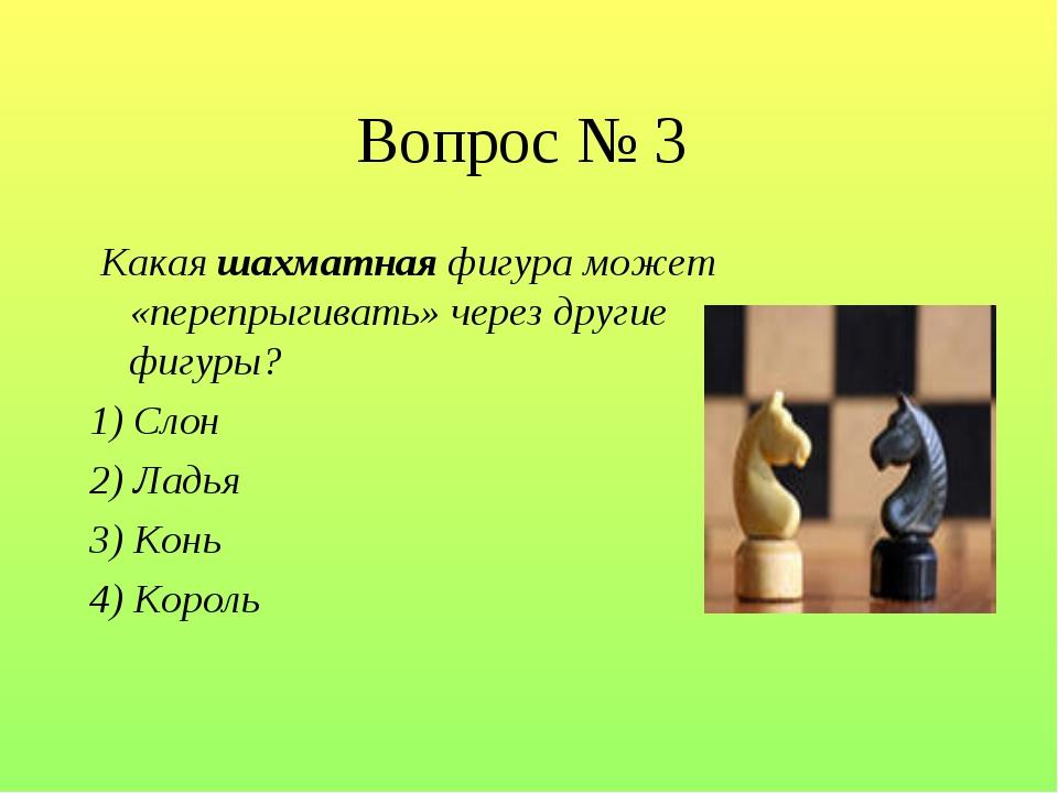 Вопрос № 3 Какая шахматная фигура может «перепрыгивать» через другие фигуры?...