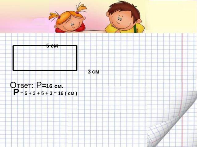5 см 3 см P = 5 + 3 + 5 + 3 = 16 ( см ) Ответ: P=16 см.