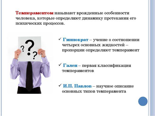 Темпераментом называют врожденные особенности человека, которые определяют ди...