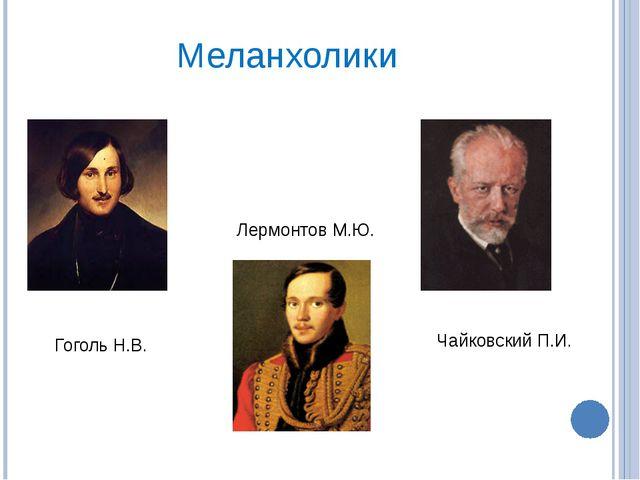 Меланхолики Гоголь Н.В. Лермонтов М.Ю. Чайковский П.И.