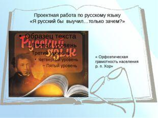 Проектная работа по русскому языку «Я русский бы выучил…только зачем?» « Орфо