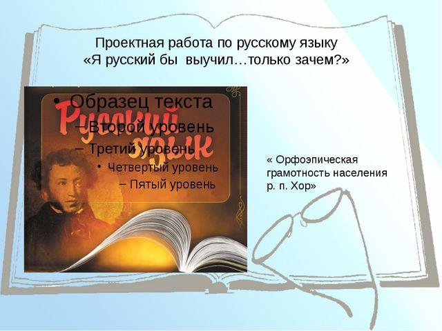Проектная работа по русскому языку «Я русский бы выучил…только зачем?» « Орфо...
