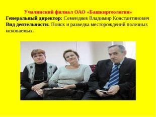 Учалинский филиал ОАО «Башкиргеология» Генеральный директор: Семендяев Владим