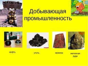 Добывающая промышленность нефть уголь мрамор железная руда