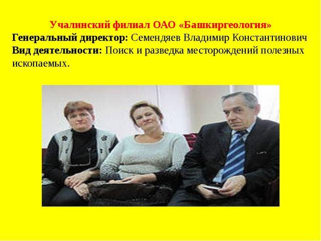 Учалинский филиал ОАО «Башкиргеология» Генеральный директор: Семендяев Владим...