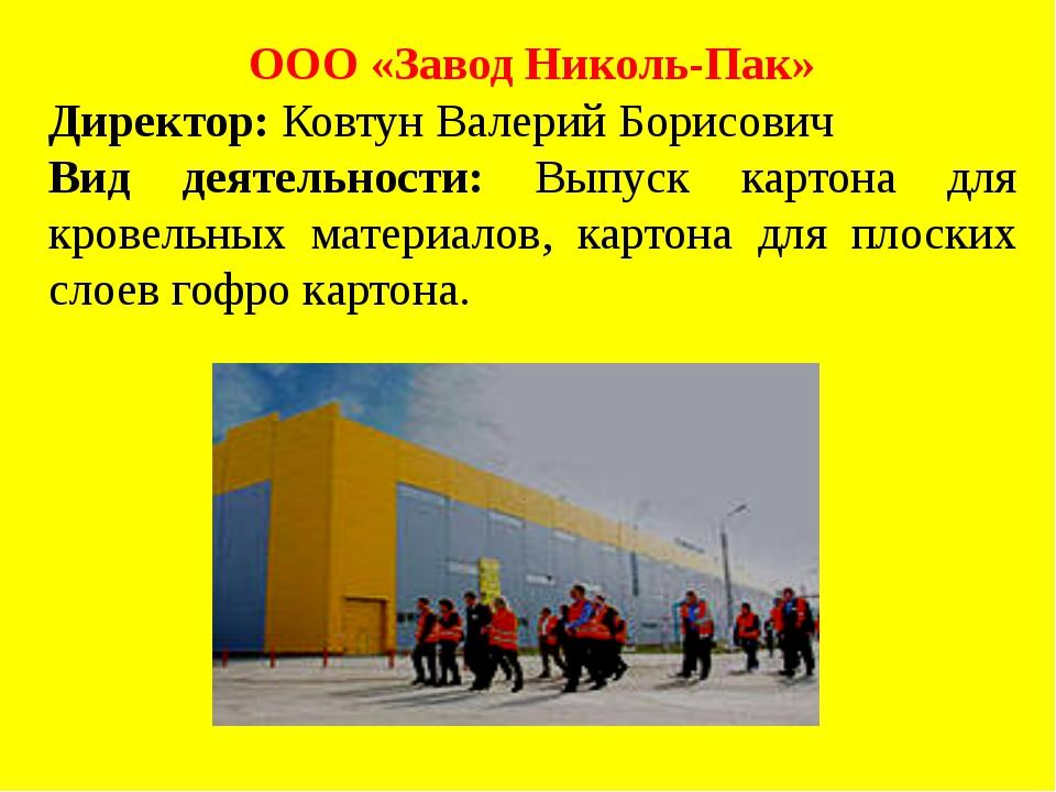 ООО «Завод Николь-Пак» Директор: Ковтун Валерий Борисович Вид деятельности: В...