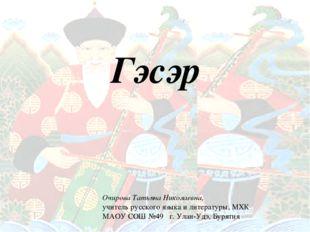 Гэсэр Гэсэр Очирова Татьяна Николаевна, учитель русского языка и литературы,