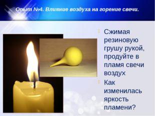 Опыт №4. Влияние воздуха на горение свечи. Сжимая резиновую грушу рукой, прод