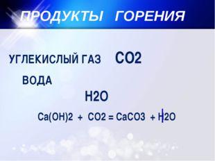 ПРОДУКТЫ ГОРЕНИЯ УГЛЕКИСЛЫЙ ГАЗ СО2 ВОДА Н2О Са(ОН)2 + СО2 = СаСО3 + Н2О
