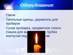 Оборудование: Свечи Тигельные щипцы, держатель для пробирок Сухая пробирка, п