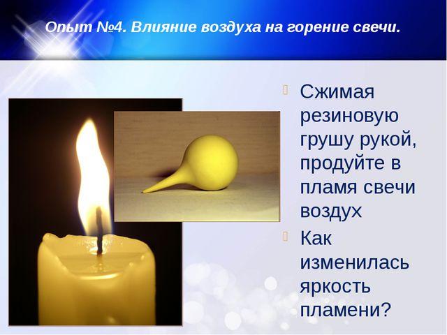 Опыт №4. Влияние воздуха на горение свечи. Сжимая резиновую грушу рукой, прод...