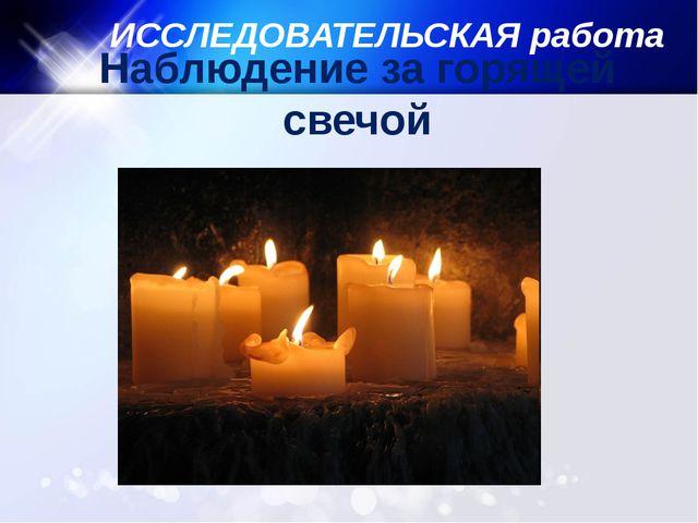 ИССЛЕДОВАТЕЛЬСКАЯ работа Наблюдение за горящей свечой