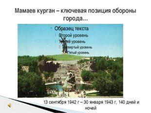 Мамаев курган – ключевая позиция обороны города… 13 сентября 1942 г – 30 янва