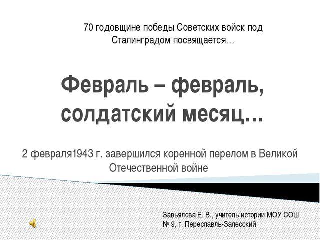 Февраль – февраль, солдатский месяц… 2 февраля1943 г. завершился коренной пер...
