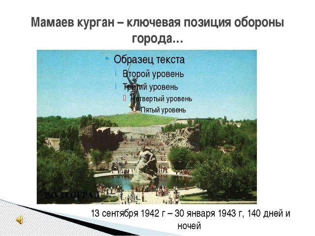 Мамаев курган – ключевая позиция обороны города… 13 сентября 1942 г – 30 янва...