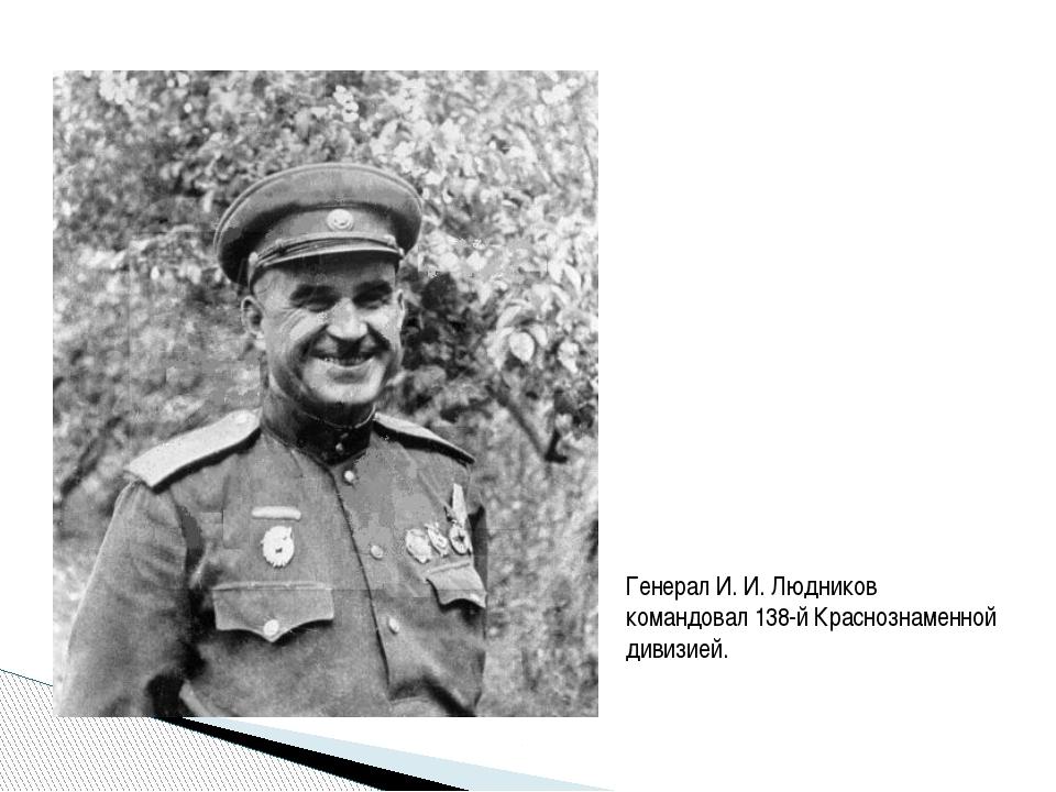Генерал И. И. Людников командовал 138-й Краснознаменной дивизией.
