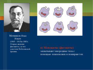 Мечников Илья Ильич (1845 - 1915)в 1883г. Открыл явление фагоцитоз, за что уд