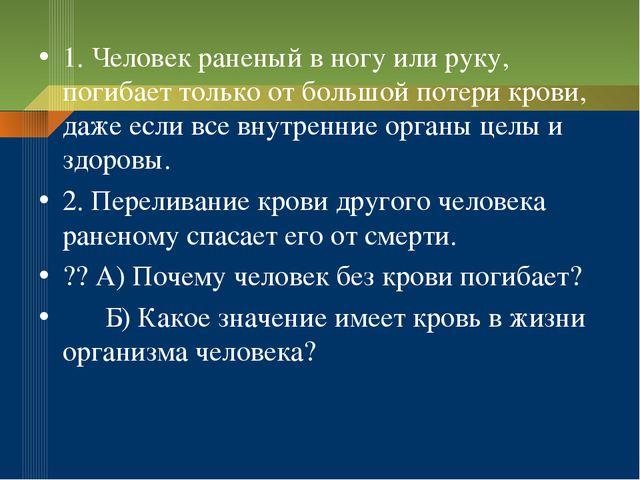 1. Человек раненый в ногу или руку, погибает только от большой потери крови,...