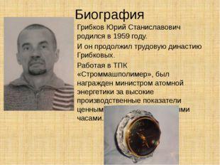 Биография Грибков Юрий Станиславович родился в 1959 году. И он продолжил труд