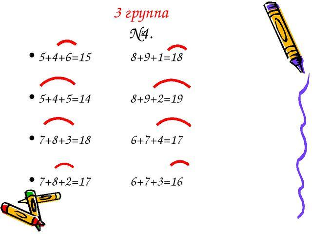 3 группа №4. 5+4+6=15 8+9+1=18 5+4+5=14 8+9+2=19 7+8+3=18 6+7+4=17 7+8+2=17 6...