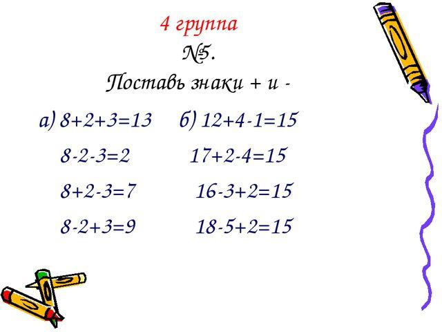 4 группа №5. Поставь знаки + и - а) 8+2+3=13 б) 12+4-1=15 8-2-3=2 17+2-4=15 8...