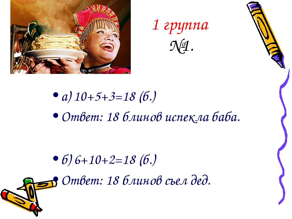 1 группа №1. а) 10+5+3=18 (б.) Ответ: 18 блинов испекла баба. б) 6+10+2=18 (б...