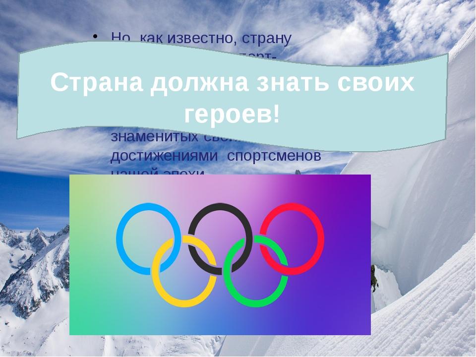 Но, как известно, страну делают люди, а спорт- соответственно спортсмены. И...
